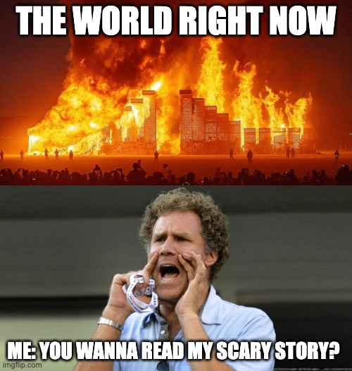 the world is on fire but do you want to read my scary story meme